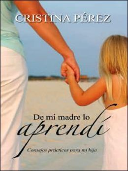 De mi madre lo aprendi: Consejos practicos para mi hija (Living by Los Dichos: Advice from a Mother to a Daughter)