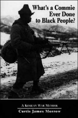 What's a Commie Ever Done to Black People?: A Korean War Memoir of Fighting in the U.S. Army's Last All Negro Unit