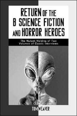 Return of the B Science Fiction and Horror Heroes: The Mutant Melding of Two Volumes of Classic Interviews