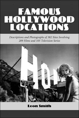Famous Hollywood Locations: Descriptions and Photographs of 382 Sites Involving 289 Films and 105 Television Series