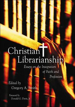 christian librarianship essays on the integration of faith and profession Cognitive, behavioral, and social aspects of faith (hathaway of those who were religious, 77% identified themselves as christian, down from 86% in 1990, and 4% identified as progress toward goals (735%), while 163% reported the integration of religiosity had been.