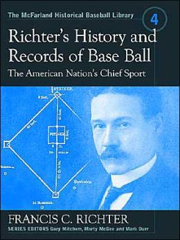 Richter's History and Records of Base Ball: The American Nation's Chief Sport (The McFarland Historical Baseball Library Series)