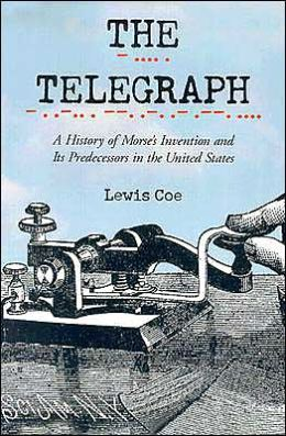 The Telegraph: A History of Morse's Invention and It's Predecessors in the United States