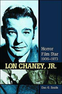 Lon Chaney, Jr.: Horror Film Star, 1906-1973