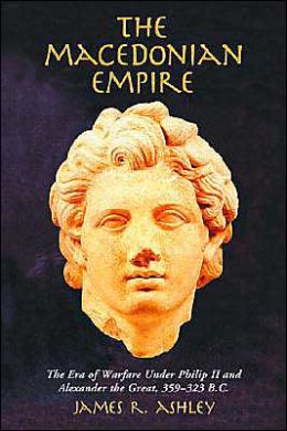 The Macedonian Empire: The Era of Warfare Under Philip II and Alexander the Great, 359-323 B.C.