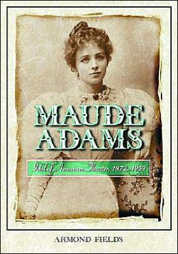 Maude Adams: Idol of American Theatre 1872-1953