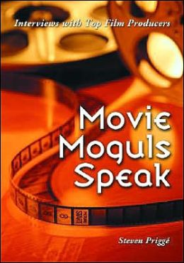 Movie Moguls Speak: Interviews with Top Film Producers