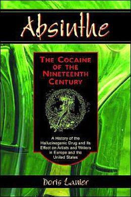 Absinthe, the Cocaine of the Nineteenth Century: A History of the Hallucinogenic Drug and Its Effect on Artists and Writers in Europe and the United States