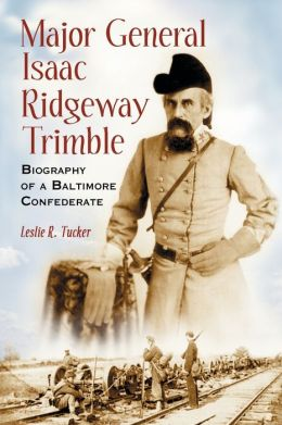 Major General Isaac Ridgeway Trimble: Biography of a Baltimore Confederate