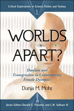 Worlds Apart: Dualism and Transgression in Contemporary Female Dystopias (Critical Explorations in Science Fiction and Fantasy Series)