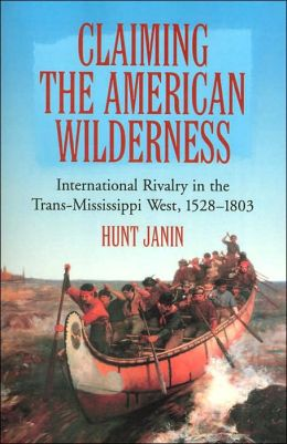 Claiming the American Wilderness: International Rivalry in the Trans-Mississippi West, 1528-1803