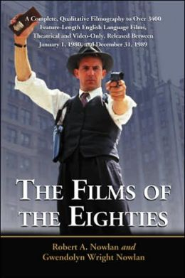 The Films of the Eighties: A Complete, Qualitative Filmography to over 3400 Feature-Length English Language Films, Theatrical and Video-Only, Released Between January 1, 1980, and December 31 1989