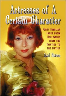 Actresses of a Certain Character: Forty Familiar Faces from Hollywood from the Thirties to the Fifties