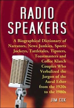 Radio Speakers: Narrators, News Junkies, Sports Jockeys, Tattletales, Tipsters, Toastmasters and Coffee Klatch Couples Who Verbalized the Jargon of the Aural Ether from the 1920s to the 1980s-a Biographical Dictionary