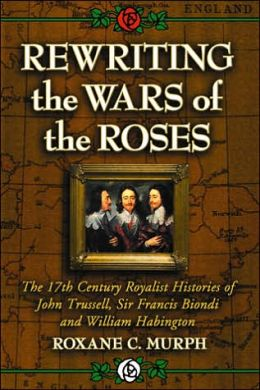 Rewriting the Wars of the Roses: The 17th Century Royalist Histories of John Trussell, Sir Francis Biondi and William Habington