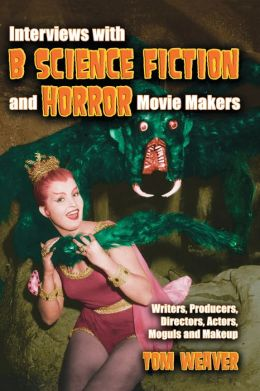 Interviews with B Science Fiction and Horror Movie Makers: Writers, Producers, Directors, Actors, Moguls and Makeup