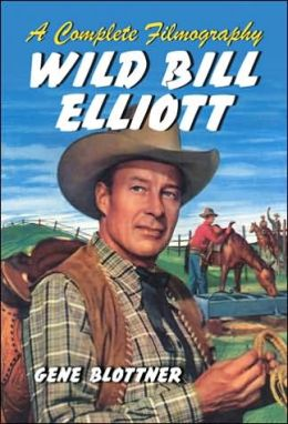 Wild Bill Elliott: A Complete Filmography