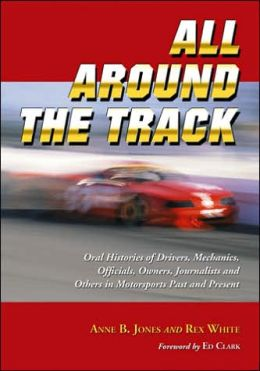 All Around the Track: Oral Histories of Drivers, Mechanics, Officials, Owners, Journalists and Others in Motorsports Past and Present