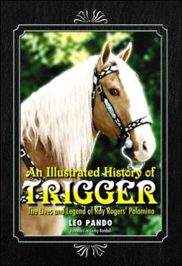 An Illustrated History of Trigger: The Lives and Legend of Roy Rogers Palomino