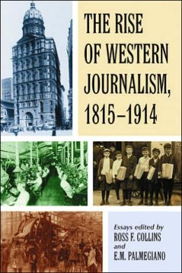 Rise of Western Journalism, 1815-1914: Essays on the Press in Australia, Canada, France, Germany, Great Britain, and the United States