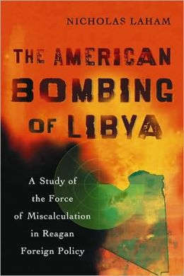 The American Bombing of Libya A Study of the Force of Miscalculation in Reagan Foreign Policy
