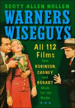 Warners Wiseguys: All 112 Films That Robinson, Cagney and Bogart Made for the Studio