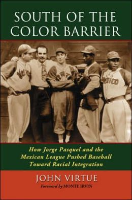 South of the Color Barrier: How Jorge Pasquel and the Mexican League Pushed Baseball Toward Racial Integration