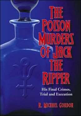 The Poison Murders of Jack the Ripper: His Final Crimes, Trial and Execution