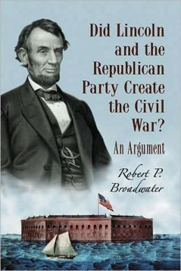 Did Lincoln and the Republican Party Create the Civil War?: An Argument