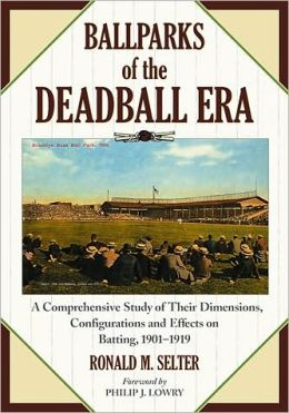 Ballparks of the Deadball Era: A Comprehensive Study of Their Dimensions, Configurations and Effects on Batting, 1901-1919