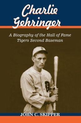 Charlie Gehringer: A Biography of the Hall of Fame Tigers Second Baseman