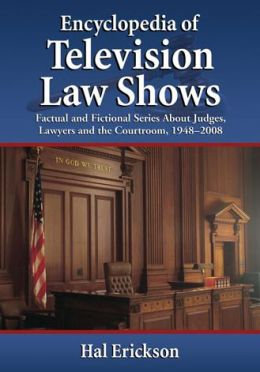 Encyclopedia of Television Law Shows: Factual and Fictional Series About Judges, Lawyers and the Courtroom, 1948-2008