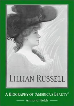 Lillian Russell: A Biography of America's Beauty
