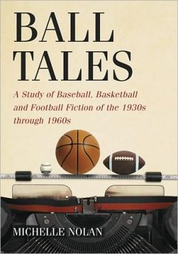 Ball Tales: A Study of Baseball, Basketball and Football Fiction of the 1930s through 1960s