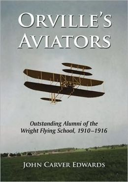 Orville's Aviators: Outstanding Alumni of the Wright Flying School, 1910-1916