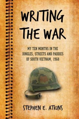 Writing the War: My Ten Months in the Jungles, Streets and Paddies of South Vietnam, 1968
