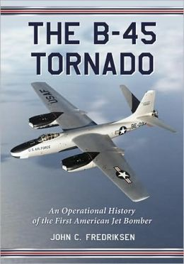 The B-45 Tornado: An Operational History of the First American Jet Bomber