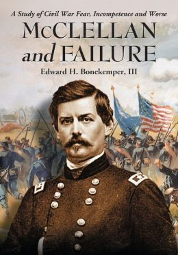 McClellan and Failure: A Study of Civil War Fear, Incompetence and Worse