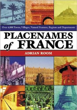 Placenames of France: Over 4,000 Towns, Villages, Natural Features, Regions and Departments