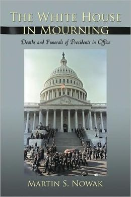 The White House in Mourning: Deaths and Funerals of Presidents in Office