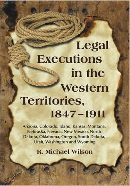 Legal Executions in the Western Territories, 1847-1911: Arizona, Colorado, Idaho, Kansas, Montana, Nebraska, Nevada, New Mexico, North Dakota, Oklahoma, Oregon, South Dakota, Utah, Washington and Wyoming