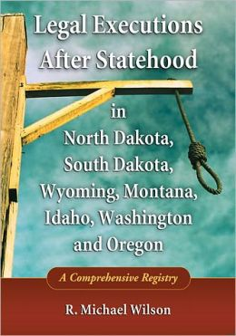 Legal Executions After Statehood in North Dakota, South Dakota, Wyoming, Montana, Idaho, Washington and Oregon: A Comprehensive Registry