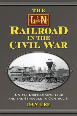 The L&N Railroad in the Civil War: A Vital North-South Link and the Struggle to Control It