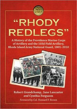''Rhody Redlegs'': A History of the Providence Marine Corps of Artillery and the 103d Field Artillery, Rhode Island Army National Guard, 1801-2010