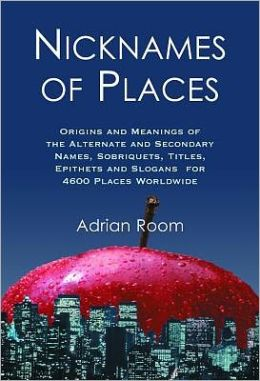 Nicknames of Places: Origins and Meanings of the Alternate and Secondary Names, Sobriquets, Titles, Epithets and Slogans for 4600 Places Worldwide