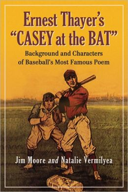 Ernest Thayer's ''Casey at the Bat'': Background and Characters of Baseball's Most Famous Poem