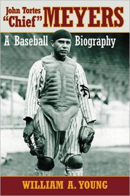 John Tortes ''Chief'' Meyers: A Baseball Biography