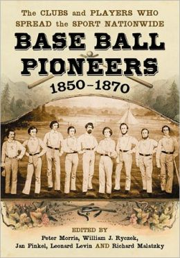 Base Ball Pioneers, 1850-1870: The Clubs and Players Who Spread the Sport Nationwide