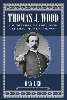 Thomas J. Wood: A Biography of the Union General in the Civil War