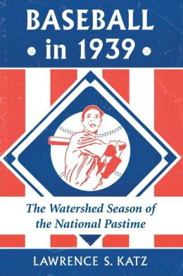 Baseball in 1939: The Watershed Season of the National Pastime